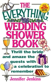 The Everything Wedding Shower Book - Thrill the Bride and Amaze the Guests With a Celebration to Remember ebook by Jennifer Jenkins
