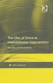 The Use of Force in Humanitarian Intervention - Morality and Practicalities ebook by John Janzekovic