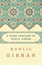 A Third Treasury of Kahlil Gibran ebook by Kahlil Gibran, Andrew Dib Sherfan