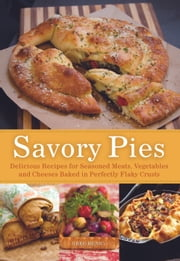 Savory Pies - Delicious Recipes for Seasoned Meats, Vegetables and Cheeses Baked in Perfectly Flaky Pie Crusts ebook by Greg Henry