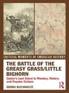 The Battle of the Greasy Grass/Little Bighorn - Custer's Last Stand in Memory, History, and Popular Culture ebook by