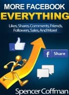 More Facebook Everything: Likes, Shares, Comments, Friends, Followers, And More! ebook by Spencer Coffman