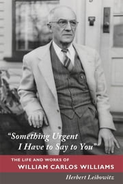 """Something Urgent I Have to Say to You"" - The Life and Works of William Carlos Williams ebook by Herbert Leibowitz"