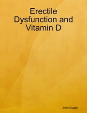 Erectile Dysfunction and Vitamin D ebook by John Dugan