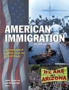 American Immigration: An Encyclopedia of Political, Social, and Cultural Change - An Encyclopedia of Political, Social, and Cultural Change ebook by James Ciment, John Radzilowski