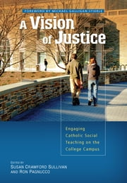 A Vision of Justice - Engaging Catholic Social Teaching on the College Campus ebook by Susan Crawford Sullivan, Ron Pagnucco, Michael Galligan-Stierle