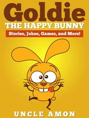 Goldie the Happy Bunny: Stories, Jokes, Games, and More! ebook by Uncle Amon