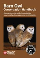 Barn Owl Conservation Handbook - A comprehensive guide for ecologists, surveyors, land managers and ornithologists ebook by Barn Owl Trust Barn Owl Trust