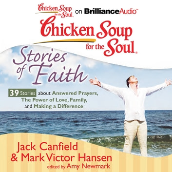 Chicken Soup for the Soul: Stories of Faith - 39 Stories about Answered Prayers, the Power of Love, Family, and Making a Difference audiobook by Jack Canfield,Mark Victor Hansen