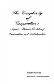 The Complexity of Cooperation: Agent-Based Models of Competition and Collaboration ebook by Axelrod, Robert