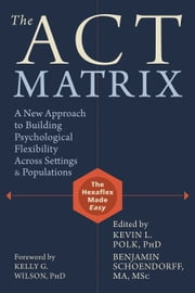 The ACT Matrix - A New Approach to Building Psychological Flexibility Across Settings and Populations ebook by Kevin L. Polk, PhD,Benjamin Schoendorff, MA, MSc,Kelly G. Wilson, PhD