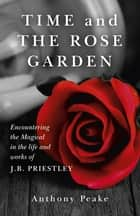 Time and The Rose Garden - Encountering The Magical In The Life And Works Of J.B. Priestley ebook by Anthony Peake