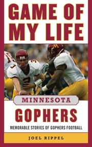 Game of My Life Minnesota Gophers - Memorable Stories of Gophers Football ebook by Joel A. Rippel