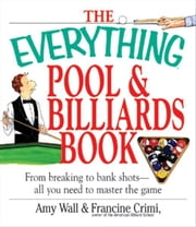 The Everything Pool & Billiards Book: From Breaking to Bank Shots, Everything You Need to Master the Game ebook by Amy Wall,Francine Crimi