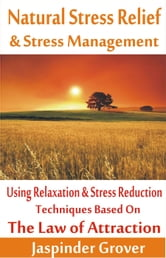 Natural Stress Relief and Stress Management Using Relaxation and Stress Reduction Techniques based on Law of Attraction - Law of Attraction Tips, Techniques, Principles, Applications and Methodology of Use, #5 ebook by Jaspinder Grover