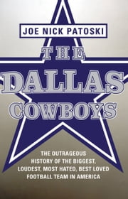 The Dallas Cowboys -- Free Preview - The Outrageous History of the Biggest, Loudest, Most Hated, Best Loved Football Team in America ebook by Joe Nick Patoski