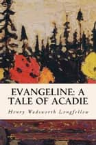 Evangeline: A Tale of Acadie ebook by Henry Wadsworth Longfellow