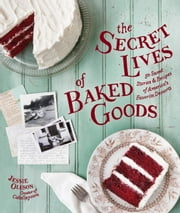 The Secret Lives of Baked Goods - Sweet Stories & Recipes for America's Favorite Desserts ebook by Jessie Oleson Moore,Clare Barboza