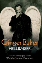 Ginger Baker: Hellraiser - The Autobiography of the World's Greatest Drummer ebook by Ginger Baker