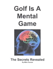 Golf Is A Mental Game - The Secrets Revealed ebook by Mike Pavese