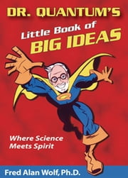 Dr. Quantum's Little Book Of Big Ideas: Where Science Meets Spirit - Where Science Meets Spirit ebook by Fred Alan Wolf