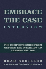 Embrace the Case Interview - The complete guide from getting the interview to landing the job ebook by Brad Schiller