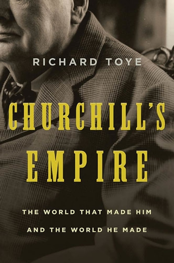 Churchill's Empire - The World That Made Him and the World He Made ebook by Richard Toye