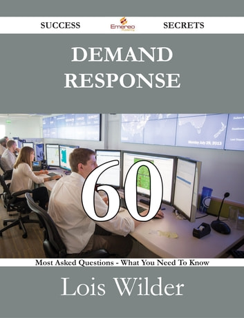 Demand Response 60 Success Secrets - 60 Most Asked Questions On Demand Response - What You Need To Know ebook by Lois Wilder