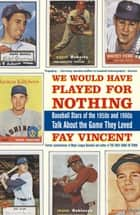 We Would Have Played for Nothing - Baseball Stars of the 1950s and 1960s Talk About the Game They Loved ebook by Fay Vincent