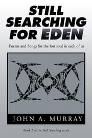 Still Searching for Eden - Poems and Songs for the Lost Soul in Each of Us ebook by John A. Murray