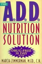The A.D.D. Nutrition Solution - A Drug-Free 30 Day Plan ebook by Marcia Zimmerman, C.N.