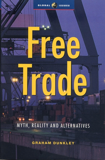 Free Trade - Myth, Reality and Alternatives ebook by Graham Dunkley