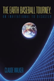 The Earth Baseball Tourney: An Invitational to Disaster ebook by Claude Walker