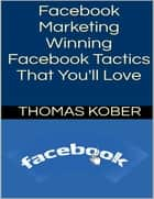 Facebook Marketing: Winning Facebook Tactics That You'll Love ebook by Thomas Kober