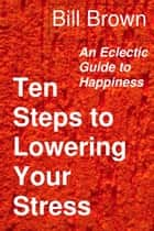 Ten Steps to Lowering Your Stress: An Eclectic Guide to Happiness ebook by Bill Brown