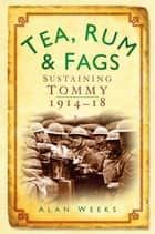Tea, Rum and Fags - Sustaining Tommy 1914-1918 ebook by Alan Weeks