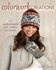 Colorwork Creations - 30+ Patterns to Knit Gorgeous Hats, Mittens and Gloves ebook by Susan Anderson-Freed