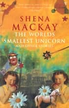 The Worlds Smallest Unicorn ebook by Shena Mackay