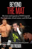 Beyond the Mat: The Lives and Legacies of WWE Legends The Undertaker, CM Punk, Brock Lesnar ebook by Ian Fineman