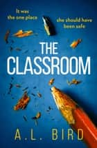 The Classroom: A gripping and terrifying thriller which asks who you can trust in 2018 ebook by A. L. Bird