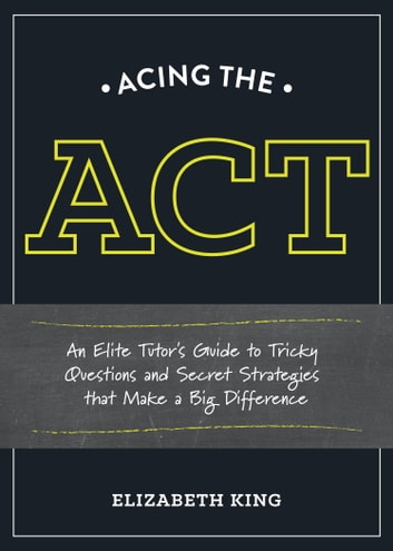 Acing the ACT - An Elite Tutor's Guide to Tricky Questions and Secret Strategies that Make a Big Difference ebook by Elizabeth King