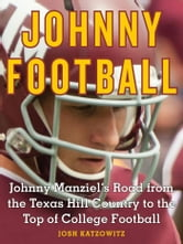 Johnny Football - Johnny Manziel's Road from the Texas Hill Country to the Top of College Football ebook by Josh Katzowitz