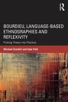 Bourdieu, Language-based Ethnographies and Reflexivity - Putting Theory into Practice ebook by Michael Grenfell, Kate Pahl