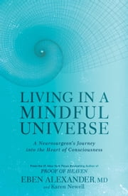 Living in a Mindful Universe - A Neurosurgeon's Journey into the Heart of Consciousness ebook by Eben Alexander, Karen Newell