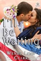 I'll Be Waiting ebook by Wendy Lynn Clark