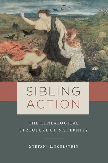 Sibling Action - The Genealogical Structure of Modernity ebook by Stefani Engelstein