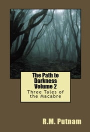 The Path to Darkness Volume 2: Three Tales of the Macabre ebook by R.M. Putnam
