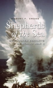 Shepherds of the Sea - Destroyer Escorts in World War II ebook by Robert F. Cross