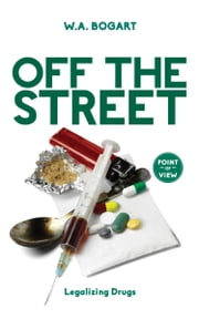 Off the Street - Legalizing Drugs ebook by W.A. Bogart,Sukanya Pillay