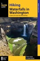 Hiking Waterfalls in Washington - A Guide to the State's Best Waterfall Hikes ebook by Roddy Scheer, Adam Sawyer